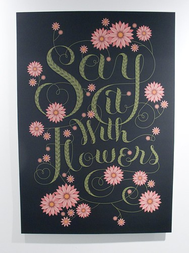 Jessica Hische Say It With Flowers, 2009 Client: Personal, for Go Font Urself Show | by Michael Surtees