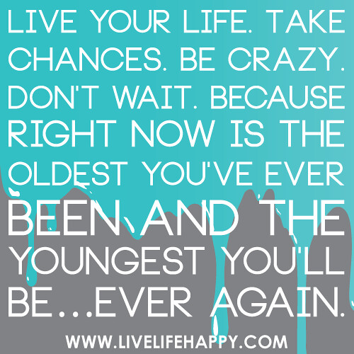 """Quotes About Taking Chances And Living Life: """"Live Your Life. Take Chances. Be Crazy. Don't Wait. Becau"""