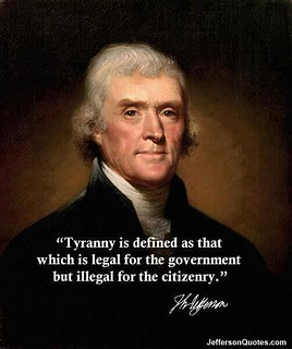 """Tyranny is defined as that which is legal for the government but illegal for the citizenry."" – Thomas Jefferson 